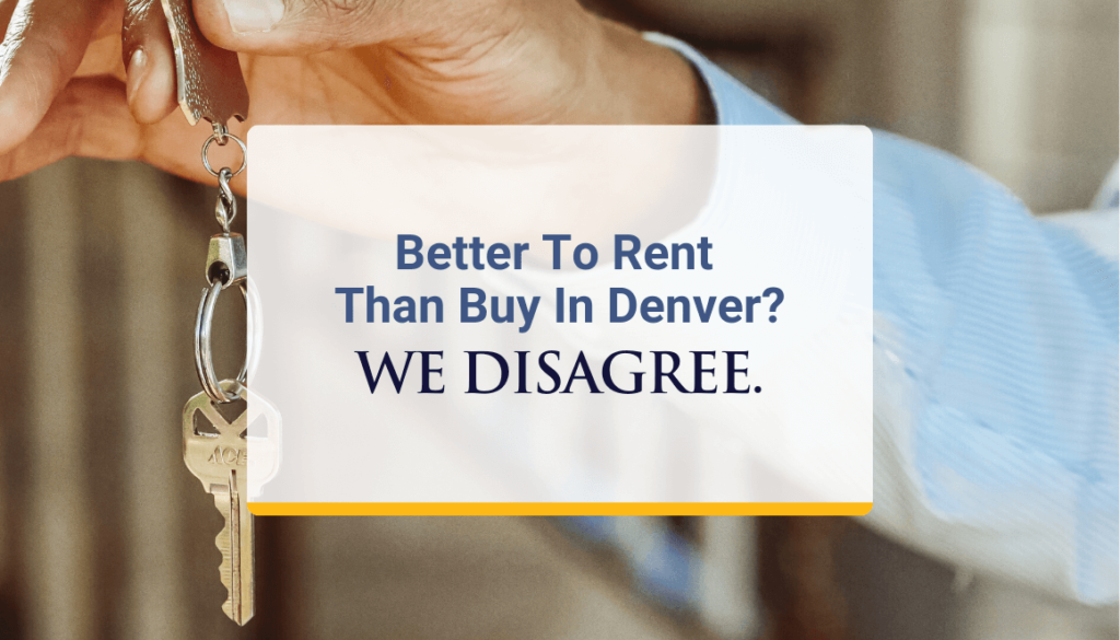 Better To Rent Than Buy In Denver? We Disagree.